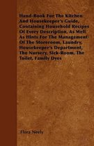 Hand-Book For The Kitchen And Housekeeper's Guide, Containing Household Recipes Of Every Description, As Well As Hints For The Management Of The Storeroom, Laundry, Housekeeper's Department, The Nursery, Sick-Room, The Toilet, Family Dyes