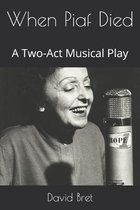 When Piaf Died: A Two-Act Musical Play