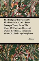 The Fishguard Invasion By The French In 1797 - Some Passages Taken From The Diary Of The Late Reverend Daniel Rowlands, Sometime Vicar Of Llanfiangelpenybont