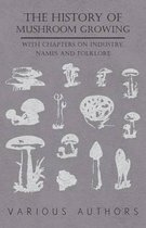 The History Mushroom Growing - With Chapters on Industry, Names and Folklore