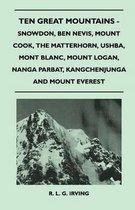 Ten Great Mountains - Snowdon, Ben Nevis, Mount Cook, The Matterhorn, Ushba, Mont Blanc, Mount Logan, Nanga Parbat, Kangchenjunga and Mount Everest