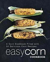 Easy Corn Cookbook: A Corn Cookbook Filled with 50 Delicious Corn Recipes (2nd Edition)
