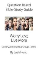 Question Based Bible Study Guide -- Worry Less; Live More: Good Questions Have Groups Talking