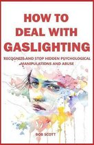 How to Deal with Gaslighting: Recognize and Stop Hidden Psychological Manipulations and Abuse