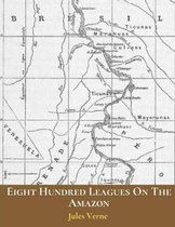 Eight Hundred Leagues On The Amazon: The Evergreen Classic Story (Annotated) By Jules Verne.