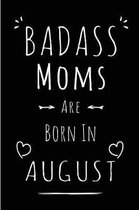 Badass Moms Are Born In August: Blank Lined Mom / Mother Journal Notebook Diary as Funny Birthday, Welcome, Farewell, Appreciation, Thank You, Christm