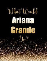 What Would Ariana Grande Do?: Large Notebook/Diary/Journal for Writing 100 Pages, Ariana Grande Gift for Fans