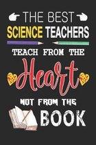 The Best Science Teachers Teach from the Heart not from the Book: Best Science Teacher Appreciation gifts notebook, Great for Teacher Appreciation/Tha