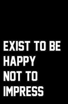 Exist To Be Happy Not To Impress: Wide Ruled Composition Notebook