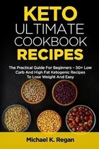 Keto Ultimate Cookbook Recipes: The Practical Guide For Beginners - 50+ Low Carb And High Fat Ketogenic Recipes To Lose Weight And Easy