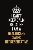 I Can't Keep Calm Because I Am A Healthcare Sales Representative: Motivational Career Pride Quote 6x9 Blank Lined Job Inspirational Notebook Journal