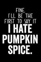 Fine I'll Be The First To Say It I Hate Pumpkin Spice: 6x9 120 Page Wide Ruled Notebook