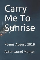 Carry Me To Sunrise: Poems August 2019