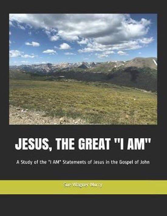 Jesus, the Great ''i Am'': A Study of the ''I AM'' Statements of Jesus in the Gospel of John