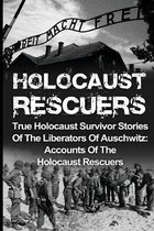 Holocaust Rescuers: True Holocaust Survivor Stories Of The Liberators Of Auschwitz: Accounts Of The Holocaust Rescuers