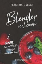 The Ultimate Vegan Blender Cookbook: Simple Smoothies, Soups and Shakes
