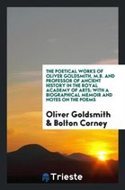 The Poetical Works of Oliver Goldsmith, M.B. and Professor of Ancient History in the Royal Academy of Arts; With a Biographical Memoir and Notes on the Poems