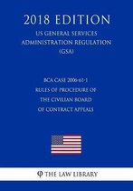 Bca Case 2006-61-1 - Rules of Procedure of the Civilian Board of Contract Appeals (Us General Services Administration Regulation) (Gsa) (2018 Edition)