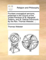 Fourteen Evangelical Sermons, Preached in the Church of the United Parishes of St. Margaret Pattens, and St. Gabriel Fenchurch. by the REV. Thomas Webster, ...