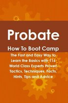 Probate How To Boot Camp: The Fast and Easy Way to Learn the Basics with 116 World Class Experts Proven Tactics, Techniques, Facts, Hints, Tips and Advice