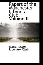 Papers of the Manchester Literary Club, Volume III