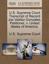 U.S. Supreme Court Transcript of Record Joe Valdez Gonzales, Petitioner, V. United States of America.