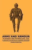 Arms And Armour - In Antiquity And The Middle Ages - Also A Descriptive Notice Of Modern Weapons