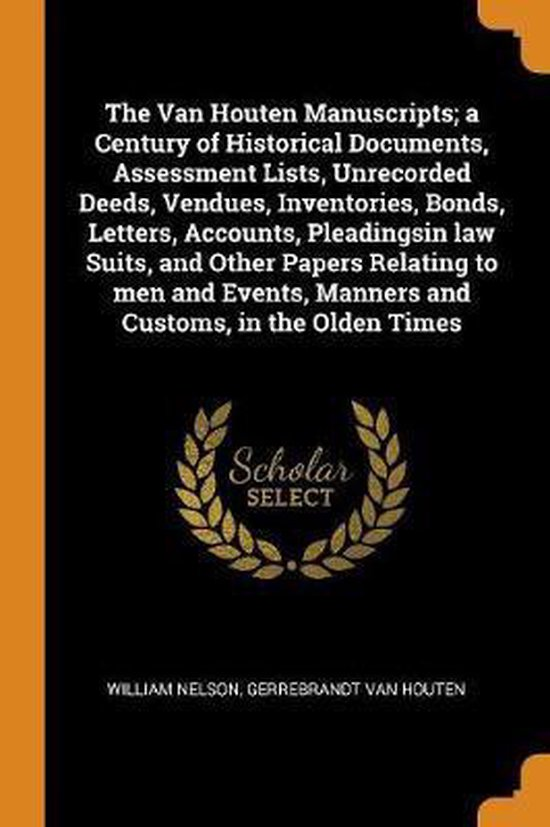 The Van Houten Manuscripts; A Century of Historical Documents, Assessment Lists, Unrecorded Deeds, Vendues, Inventories, Bonds, Letters, Accounts, Pleadingsin Law Suits, and Other Papers Relating to Men and Events, Manners and Customs, in the Olden Times