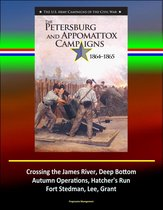 The Petersburg and Appomattox Campaigns 1864-1865: The U.S. Army Campaigns of the Civil War - Crossing the James River, Deep Bottom, Autumn Operations, Hatcher's Run, Fort Stedman, Lee, Grant