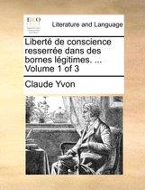 Libert de Conscience Resserre Dans Des Bornes Lgitimes. ... Volume 1 of 3