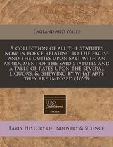 A Collection of All the Statutes Now in Force Relating to the Excise and the Duties Upon Salt with an Abridgment of the Said Statutes and a Table of Rates Upon the Several Liquors, &, Shewing by What Arts They Are Imposed (1699)