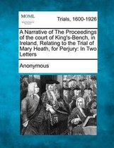 A Narrative of the Proceedings of the Court of King's-Bench, in Ireland, Relating to the Trial of Mary Heath, for Perjury