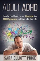Adult ADHD: How to Find Your Focus, Overcome Your ADHD Symptoms and Live a Better Life