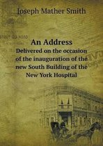 An Address Delivered on the Occasion of the Inauguration of the New South Building of the New York Hospital