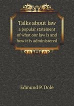 Talks about Law a Popular Statement of What Our Law Is and How It Is Administered