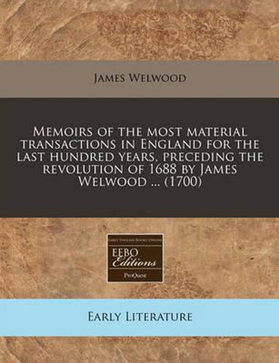 Memoirs of the Most Material Transactions in England for the Last Hundred Years, Preceding the Revolution of 1688 by James Welwood ... (1700)