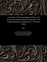 A Narrative of the Proceedings in France, for Discovering and Detecting the Murderers of the English Gentlemen, September 21, 1793, Near Calais