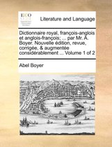 Dictionnaire Royal, Francois-Anglois Et Anglois-Francois; ... Par Mr. A. Boyer. Nouvelle Edition, Revue, Corrigee, & Augmentee Considerablement ... Volume 1 of 2