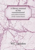 A Library Manual of the Constitutional and Political History of the United States
