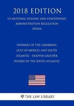Fisheries of the Caribbean, Gulf of Mexico, and South Atlantic - Snapper-Grouper Fishery of the South Atlantic (Us National Oceanic and Atmospheric Administration Regulation) (Noaa) (2018 Edition)