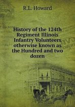 History of the 124th Regiment Illinois Infantry Volunteers Otherwise Known as the Hundred and Two Dozen