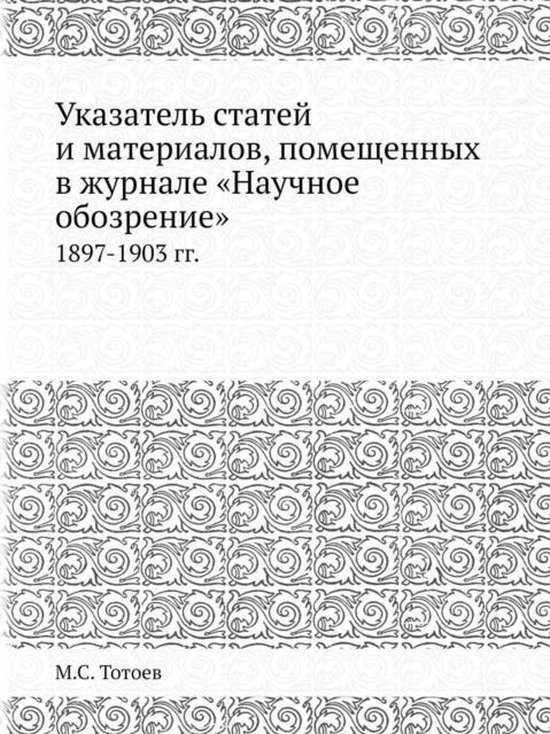 Ukazatel Statej I Materialov, Pomeschennyh V Zhurnale Nauchnoe Obozrenie 1897-1903 Gg.