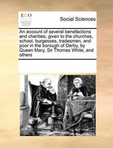 An Account of Several Benefactions and Charities, Given to the Churches, School, Burgesses, Tradesmen, and Poor in the Borough of Derby, by Queen Mary, Sir Thomas White, and Others