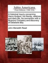 A Historical Inquiry Concerning Henry Hudson, His Friends, Relatives and Early Life, His Connection with a Muscovy Company and Discovery of Delaware Bay.