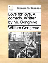 Love for Love. a Comedy. Written by Mr. Congreve