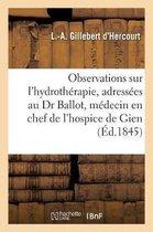 Observations Sur l'Hydrotherapie, Adressees Au Dr Ballot Medecin En Chef de l'Hospice de Gien Loiret