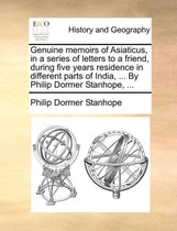 Genuine Memoirs of Asiaticus, in a Series of Letters to a Friend, During Five Years Residence in Different Parts of India, ... by Philip Dormer Stanhope, ...