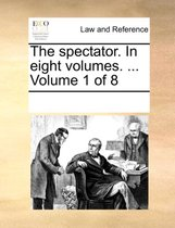 The Spectator. in Eight Volumes. ... Volume 1 of 8