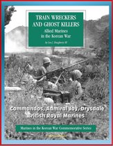 Marines in the Korean War Commemorative Series: Train Wreckers and Ghost Killers - Allied Marines in the Korean War, Commandos, Admiral Joy, Drysdale, British Royal Marines