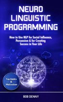Neuro-Linguistic Programming: How to Use NLP for Social Influence, Persuasion & for Creating Success in Your Life